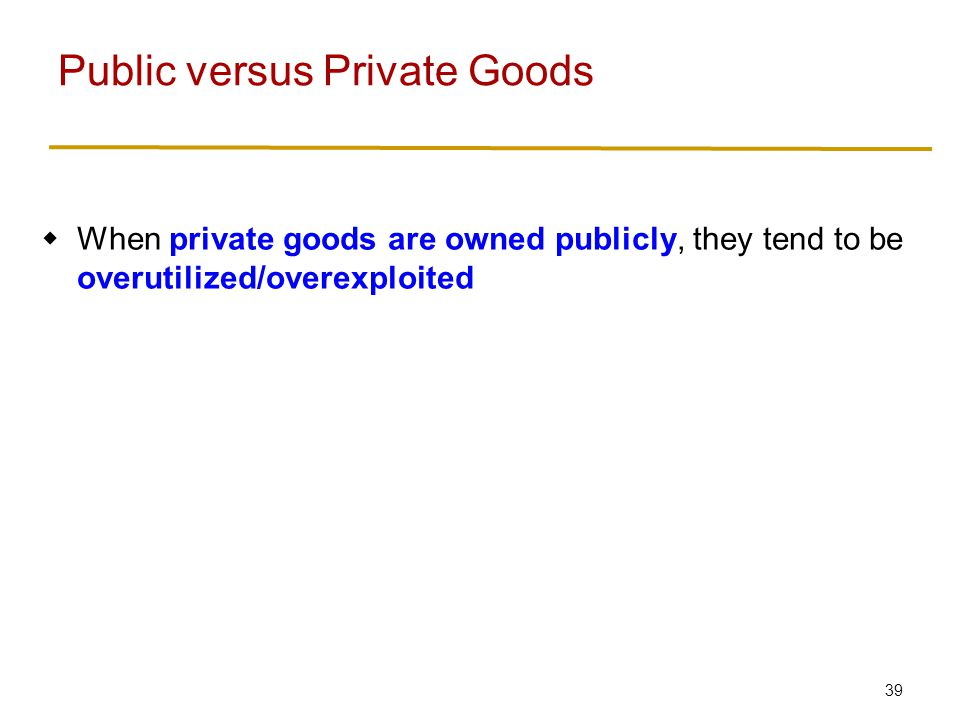 40  When private goods are owned publicly, they tend to be overutilized/overexploited  When public goods are privately owned, they tend to be underprovided/undersupplied Public versus Private Goods
