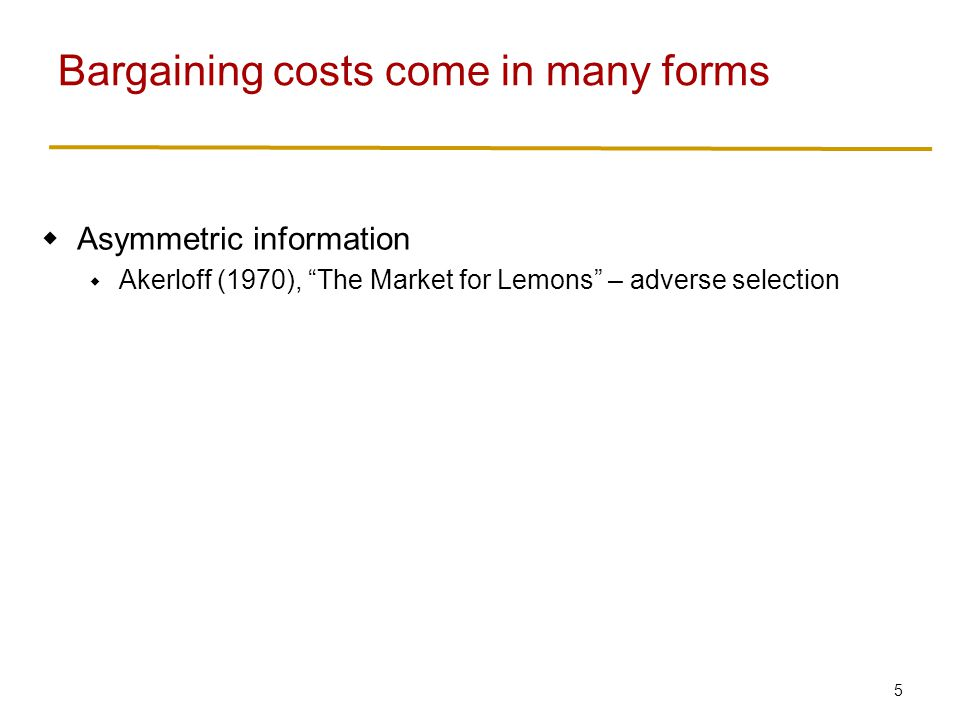 6  Asymmetric information  Akerloff (1970), The Market for Lemons – adverse selection  Private information (don't know each others' threat points)  Myerson and Satterthwaite (1983), Efficient Mechanisms for Bilateral Trading – always some chance of inefficiency Bargaining costs come in many forms