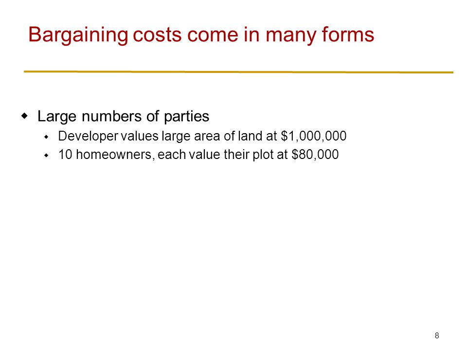 9  Large numbers of parties  Developer values large area of land at $1,000,000  10 homeowners, each value their plot at $80,000  Holdout, freeriding  Hostility Bargaining costs come in many forms