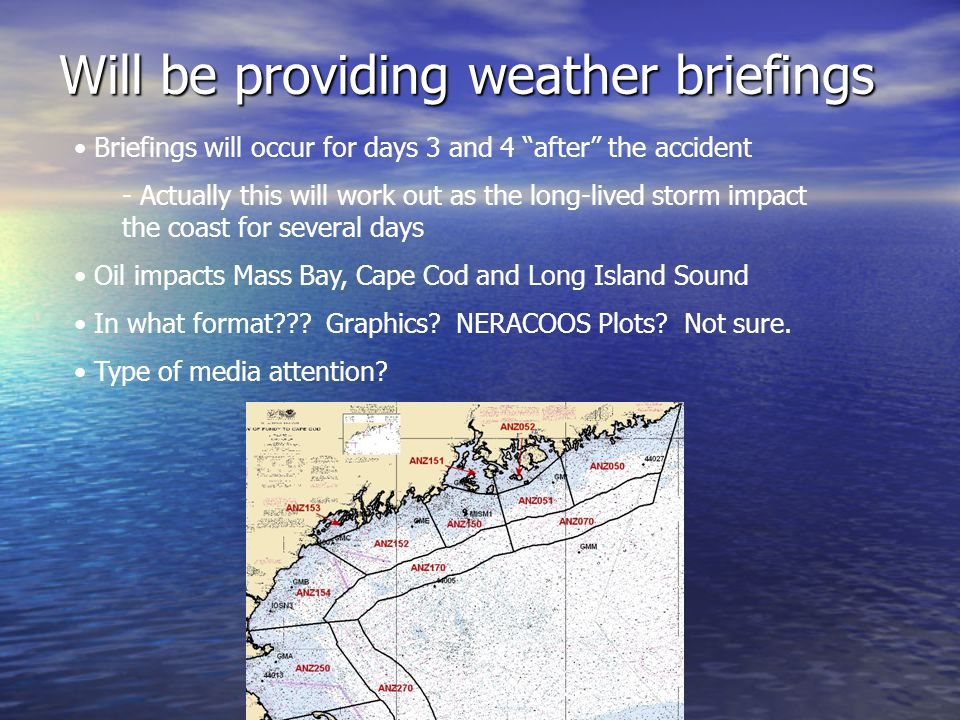 Storm Requirements for the Drill Northeast wind to drive oil along the coastline Northeast wind to drive oil along the coastline Wind shift required to drive oil south through Southern New England and Long Island Wind shift required to drive oil south through Southern New England and Long Island Will be attending Science of Oil Spills training in NH this fall (NOAA SSC) Will be attending Science of Oil Spills training in NH this fall (NOAA SSC)
