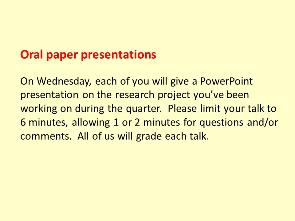 Oral paper presentations on Wednesday We're all going to grade each other—here's the grading scheme: 4.0 Outstanding in all respects: clearly spoken, well-organized, informative introduction, understandable methods, good graphics, sound conclusions, on time (A).