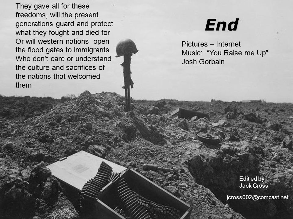 End Editied by Jack Cross They gave all for these freedoms, will the present generations guard and protect what they fought and died for Or will western nations open the flood gates to immigrants Who don't care or understand the culture and sacrifices of the nations that welcomed them Pictures – Internet Music: You Raise me Up Josh Gorbain jcross002@comcast.net