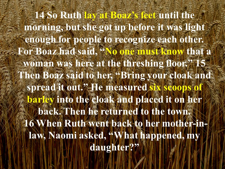 Ruth told Naomi everything Boaz had done for her, 17 and she added, He gave me these six scoops of barley and said, 'Don't go back to your mother-in-law empty-handed.' 18 Then Naomi said to her, Just be patient, my daughter, until we hear what happens.