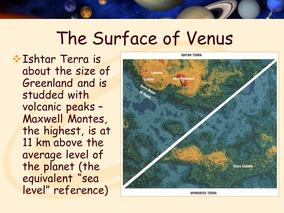 Surface Features  Radar maps have shown many puzzling surface features (or lack thereof)  Few plate tectonic features: continental blocks, crustal rifts, trenches at plate boundaries  A few distorted impact craters and crumbled mountains  Volcanic landforms dominate: peaks with immense lava flows, blisters of uplifted rock, grids of long narrow faults, peculiar lumpy terrain