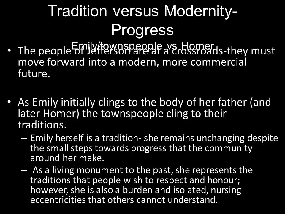 Alive, Miss Emily had been a tradition, a duty, and a care; a sort of hereditary obligation upon the town... Emily herself remains in a timeless vacuum- (forever in her bridal chamber)she has locked herself within her home refusing to let change effect her.