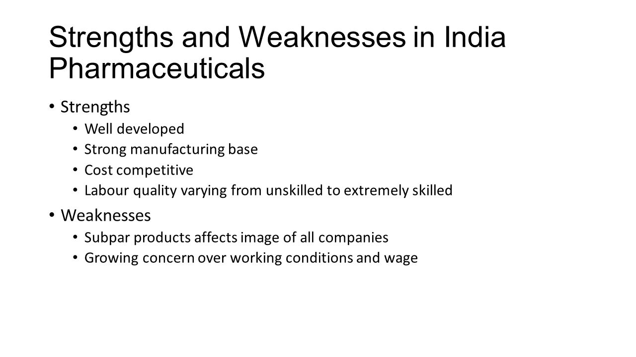 Threats and Opportunities in Indian Pharmaceuticals Threats Mostly domestic, not related to manufacturing and exporting China is a threat in terms of exporting and labour Opportunities Significant export potential Significant potential to supply generic drugs to developed markets