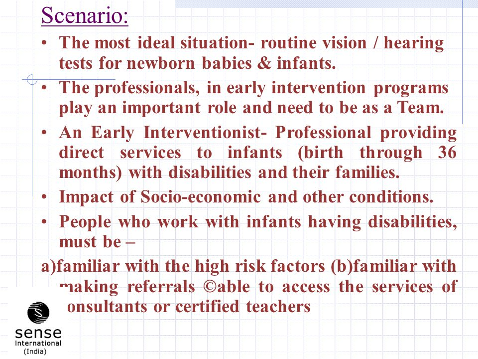 High Risk Factors Associated with Hearing / Vision Loss:  Family history;  Prenatal exposure to maternal infections (syphilis, rubella, cytomegalovirus, herpes)  Prematurity;  Hypoxia;  Cleft lip and palate  Craniofacial anomalies (malformations of pinna, ear canal, absent philtrum;  Prolonged use of ototoxic medications;  Prolonged medical ventilation (10 days);  Certain syndromes (e.g., CHARGE, Down, Trisomy 13)  Childhood infections (bacterial meningitis, mumps, measles)  Head trauma  Cerebral palsy  Certain neuro- degenerative disorders e.g.