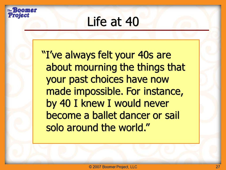 © 2007 Boomer Project, LLC28 Life at 50 So while your 40s are about who you aren't, I suppose your 50s are about coming to terms with who you really are.