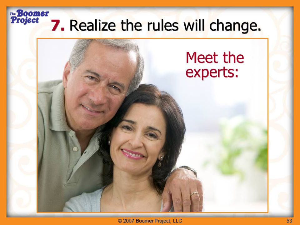 © 2007 Boomer Project, LLC54 Make it relevant to me Provide more information, not less Use life stage and lifestyle, not age Understand my changing values Realize the rules will change 1.