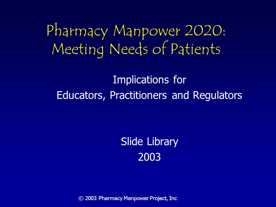 © 2003 Pharmacy Manpower Project, Inc Today's Objective Provide insight into the pharmacist shortage and projected growth in prescription use by US population Describe factors leading to expanded patient care roles as drug therapy managers by pharmacists Present findings of Conference convened to forecast professionally determined need for pharmacists in 2020 Discuss implications of the projected, significant shortfall of pharmacists in 2020 to pharmacy education, practice and regulation