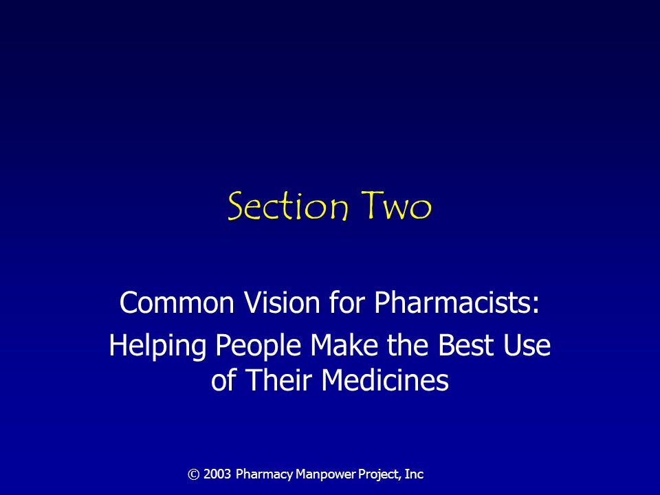 © 2003 Pharmacy Manpower Project, Inc Common vision of pharmacy practice: helping patients make the best use of their medicines.