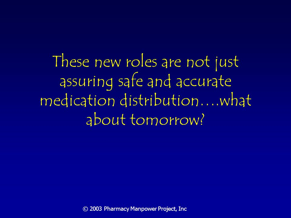 © 2003 Pharmacy Manpower Project, Inc 2020 Rx and Order Projections Outpatient prescriptions: 7,500,000,000 (+5%/yr) Hospital drug orders: 3,000,000,000 (+2.5%/yr)