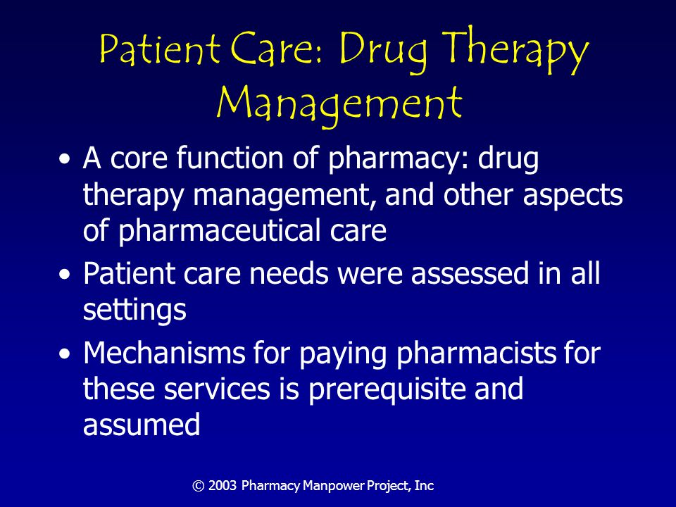 © 2003 Pharmacy Manpower Project, Inc Ambulatory Drug Therapy Management Forecast Two best practices models were discussed: a highly-organized HMO (Kaiser Permanente- Denver) and community pharmacy Estimates of pharmacists needed based on two methods resulting in range of 165,000 to 358,000 pharmacists; used the more conservative number Agreed not all patients require same level of primary care