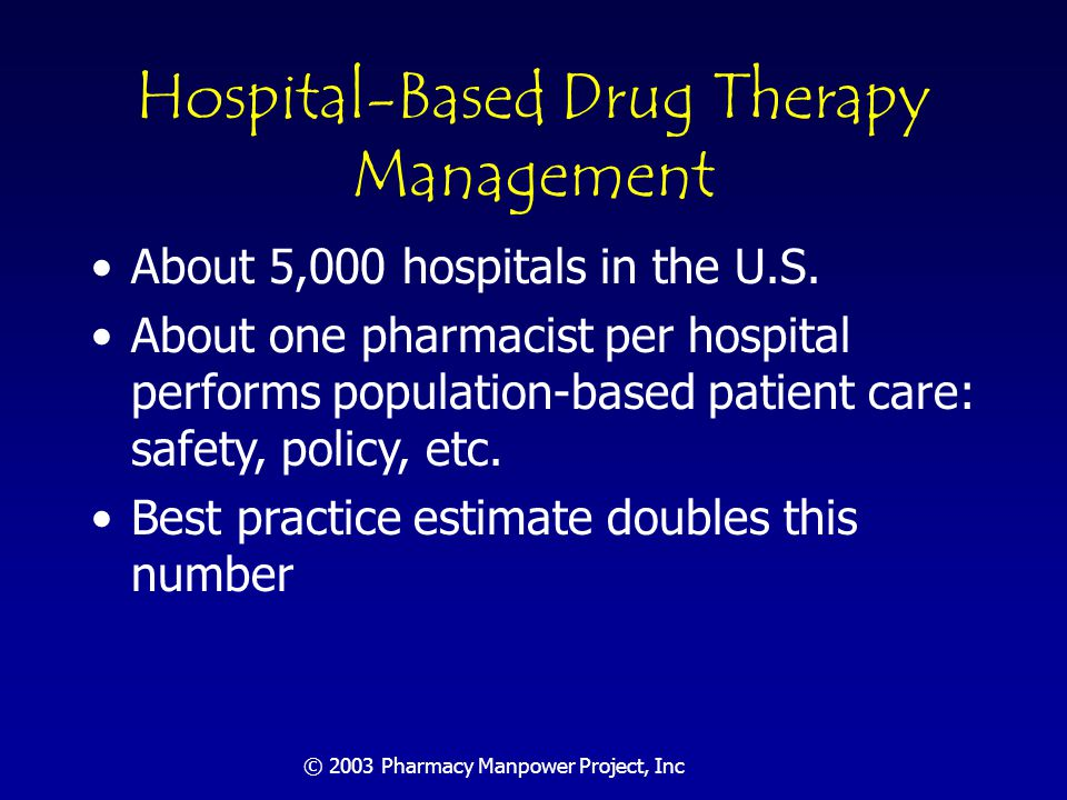 © 2003 Pharmacy Manpower Project, Inc Hospital-Based Drug Therapy Management 10,000 FTE pharmacists currently provide this service ASHP surveys find that only about 10% of best practice services are now routinely provided Conference estimates that 100,000 FTE pharmacists needed for this function