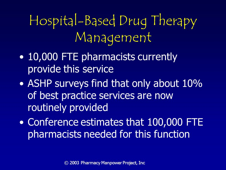 © 2003 Pharmacy Manpower Project, Inc Drug Therapy Management in LTC and Related Settings 3,000 FTE pharmacists currently provide this service Although over-65 population will be much larger in 2020, it will also be healthier Best practice estimate is 18,750 FTE pharmacists in 2020