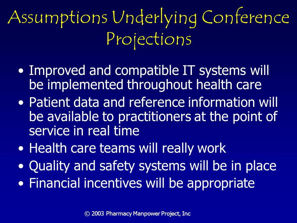 © 2003 Pharmacy Manpower Project, Inc Manpower 2020: Conclusions A large shortage of pharmacists is forecasted in 2020 The supply of pharmacists needs to increase substantially Productivity of pharmacists needs to increase even more than projected Or services will remain unmet or be provided by others