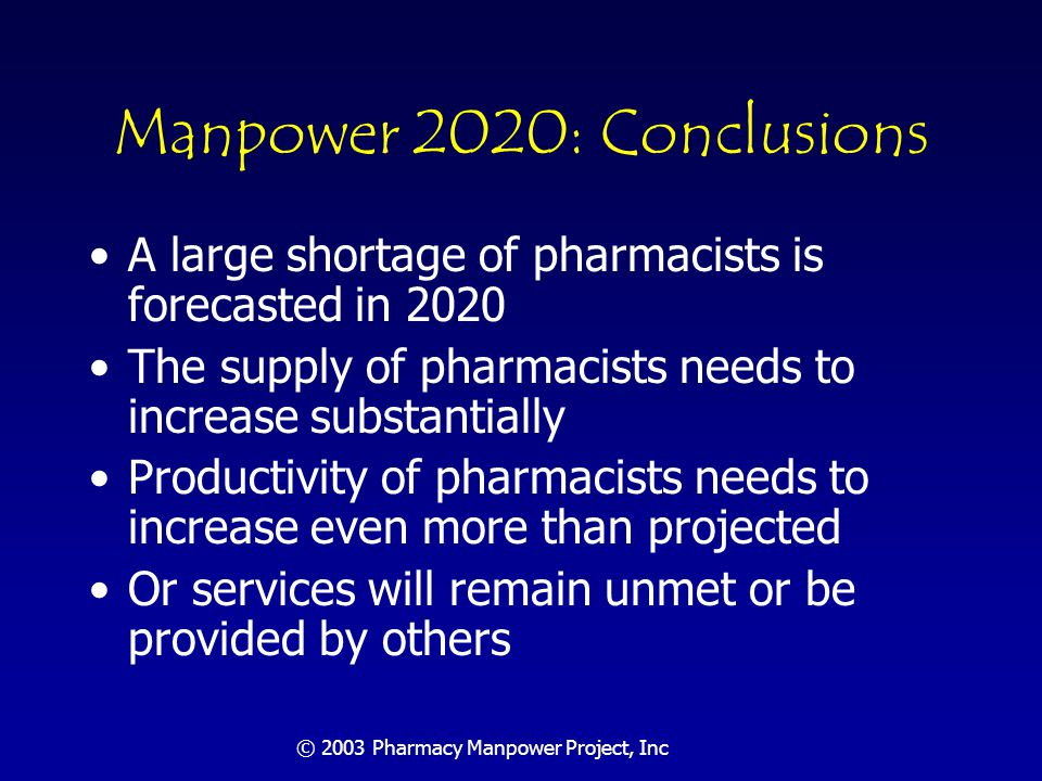© 2003 Pharmacy Manpower Project, Inc Additional Conclusions Conference forecasts demonstrate that professionally determined needs for order fulfillment services and for drug therapy management services are inextricably intertwined Unless an even more dramatic solution is adopted to meet the forecasted demand for dispensing, the expansion of direct patient drug therapy management by pharmacists will fall far short of need