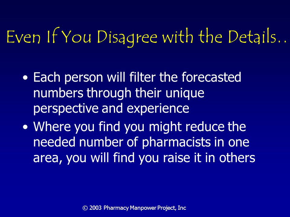 © 2003 Pharmacy Manpower Project, Inc …You Will Agree at a High-Level Your revised forecasts compared against pharmacist supply estimates will show a significant shortfall of practitioners Findings should be used and challenged within the profession's practices, educational and regulatory arenas and other stakeholder groups to assist in their long-term planning efforts