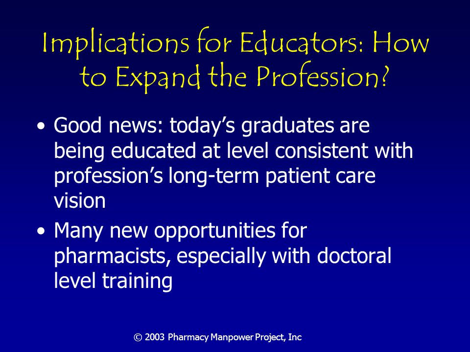 © 2003 Pharmacy Manpower Project, Inc Implications for Educators Producing more graduates: –Enrollments rising; impact of PharmD transition closing –12 new schools since 1987 –Decade trend numbers show sizable increase –Role of foreign graduates.