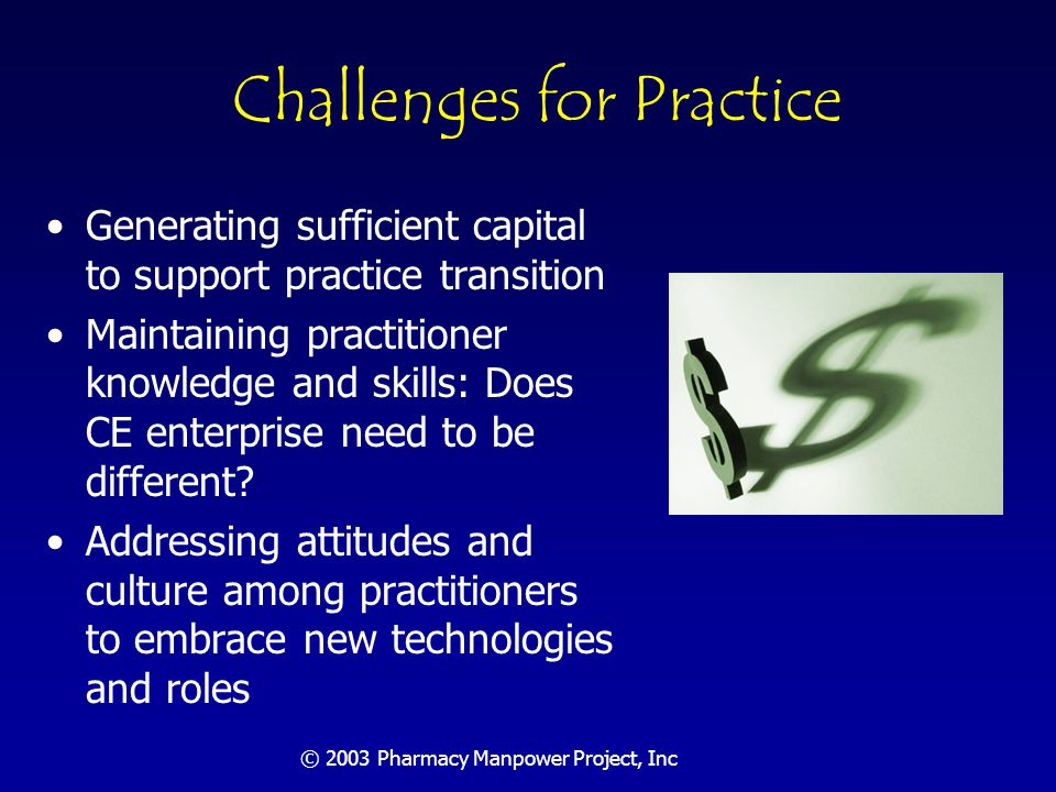 © 2003 Pharmacy Manpower Project, Inc Challenges For Practice/Regulators Changing regulatory environment to embrace rapid practice change Securing collaborative practice authority Securing ability to immunize Immunizations Bill Passes in House