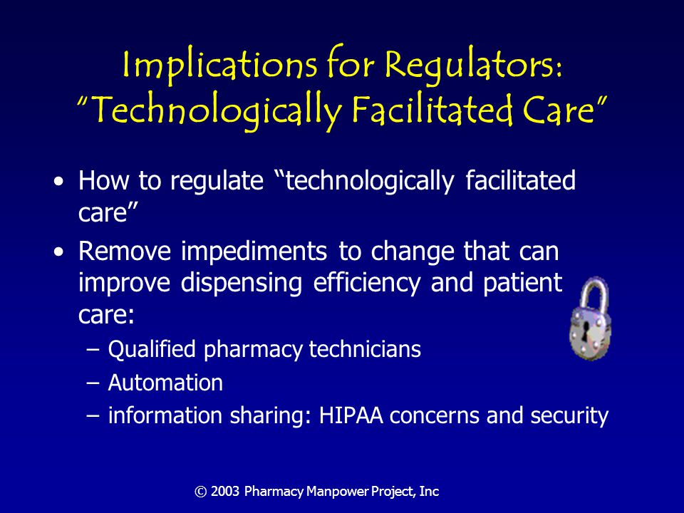 © 2003 Pharmacy Manpower Project, Inc Implications for Regulators Focus on outcomes vs.