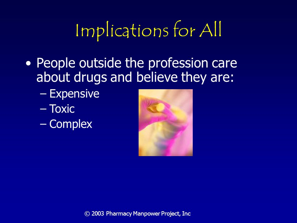 © 2003 Pharmacy Manpower Project, Inc Implications for All They are not a no-risk proposition and must be actively managed