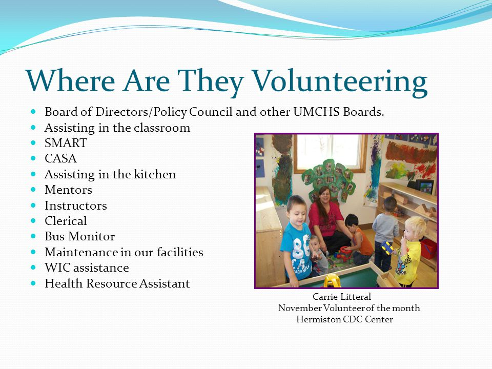 Reasons Why They Volunteer Be challenged Develop new skills and interests to gain experience for career change Enjoy spending time with children Give back to the Community Contribute in a meaningful way to the future of children and their community Fill time in retirement Friends are volunteering in UMCHS Feel needed and valued Meet new people, socialize Bobbi Hughes Desire to use skills and expertise December Volunteer Earn credits for school of the Month Impact a cause they care about Stanfield Classroom Have fun!