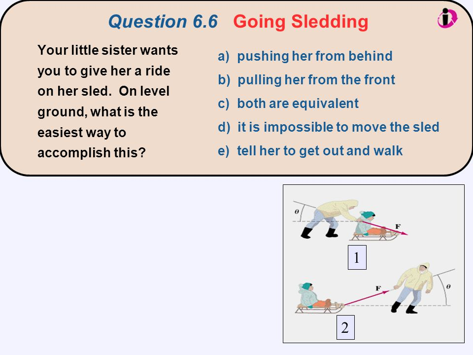 Question 6.6 Going Sledding 1 2 In case 1, the force F is pushing down (in addition to mg), so the normal force is larger.