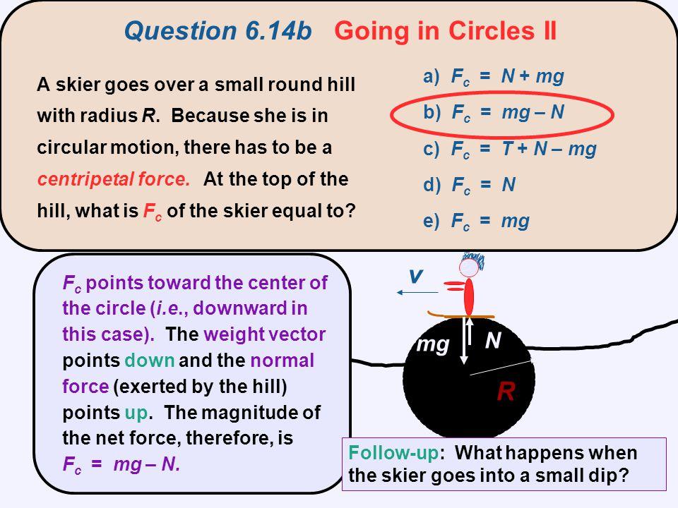 R v top a) F c = T – mg b) F c = T + N – mg c) F c = T + mg d) F c = T e) F c = mg You swing a ball at the end of string in a vertical circle.