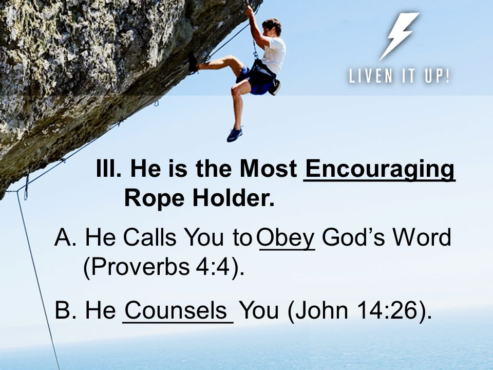III.He is the Most ___________ Rope Holder. C. He Convicts Your __________ (John 16:13).