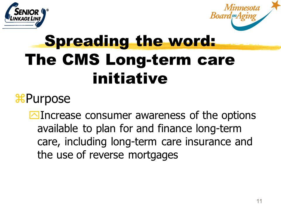 12 Spreading the word: The CMS Long-term care initiative zAwareness Campaign yUnder development yWill promote financing options including the reverse mortgage/LTC insurance option