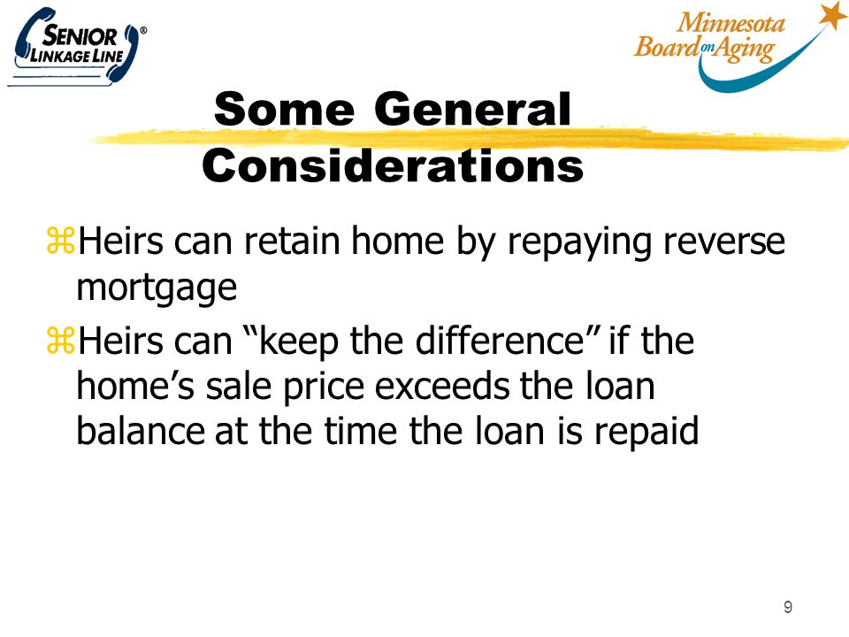 10 Some General Considerations zConsumers for the most part are unaware of reverse mortgages zMust address the issue of leaving my house to my kids zFew people know about or have considered using a reverse mortgage for LTC zMust have objective, neutral sources