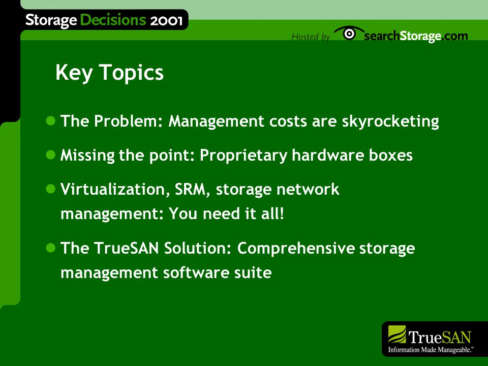 What We Do By combining breakthrough software technology with a modular storage architecture, TrueSAN's comprehensive network storage solutions help information-rich businesses enhance and reduce the cost of enterprise data management.