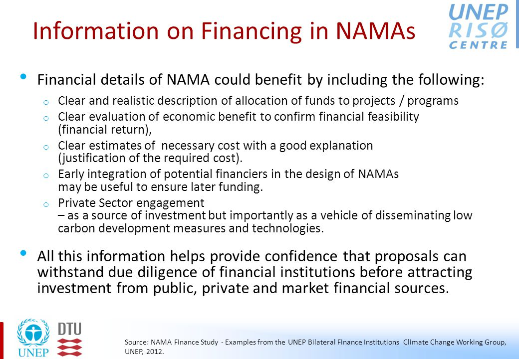 Information on Financing in NAMAs (2) KFW has put out following criteria to support NAMAs: o The level of ambition in terms of the GHG reduction potential and transformative impacts o The national interest and ownership in the national government beyond the borders of single ministries o An adequate and cost-effective MRV system to provide for indicators, baselines and milestones o The maturity and bankability of a NAMA concept to be financially viable and sustainable