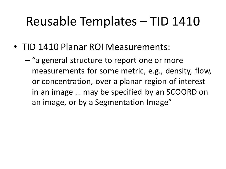 Reusable Templates – TID 1420 TID 1420 Volumetric ROI Measurements: – a general structure to report one or more measurements for some metric, e.g., density, flow, or concentration, over a volumetric region of interest in a set of images or a Frame of Reference … may be specified by a set of SCOORDs on an image set representing a volume, by a volumetric Segmentation Image, by a volume defined in a Surface Segmentation, or by a SCOORD3D
