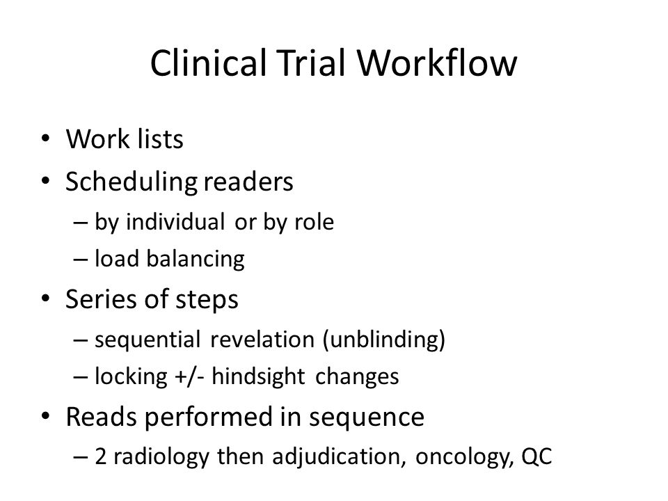 Clinical Trial Data Management Data to feed statisticians May be all or subset of data acquired May be image-referenced or separate Cleaning Locking (prior to interim or final analysis) Store/interchange in either or both: – database – documents (like set of DICOM SRs)