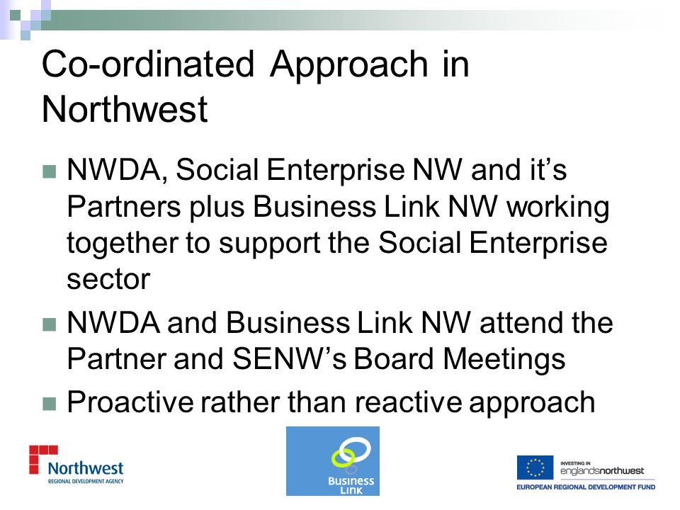 Business Link NW have produced an action plan to engage with the social enterprise sector lead by BLNW's Operations Director Developed SE Champions within their Universal and Business Advisor teams Training and development days delivered by SE sector plus joint events with SE sub- regional partnerships BLNW attends SENW Partner meetings and SENW Board meetings Better engagement and understanding is a key driver of the OTS SE Business Support Improvement Programme Business Link NW and Social Enterprise