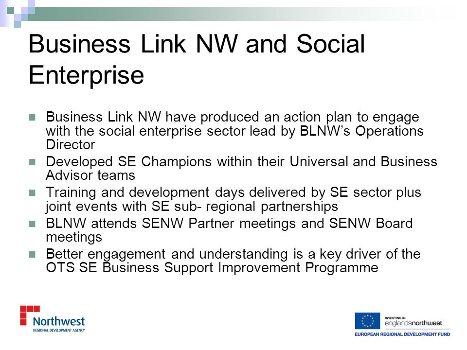 Pre and post start (up to 3 years) through NWDA's Intensive Start Up Support Programme (ISUS) £35 million programme 2009 to 2014 Many of the Local Authorities have contributed additional funding Social Enterprise is a Regional Economic Strategy priority group Regional programme with local delivery - approx 50% of providers are social enterprises Accessed through Business Link NW 0845 00 66 888 Start Up Support for Social Enterprise