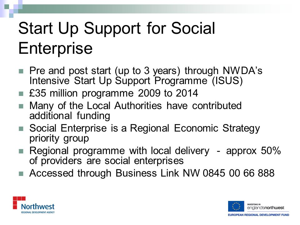 High Growth Knowledge Based Start Up programme 2008 to Aug 2011 Just under £10 million, £7m SIP and £3m ERDF Delivered by Winning Pitch 120 associates across the region Accessed through BLNW Referrals from banks, word of mouth etc 670 Start Ups and 900 early stage (less than 3 years trading) Start Up Support cont.
