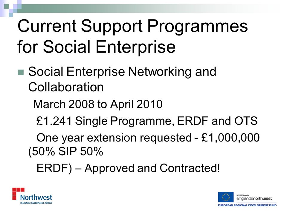 Social Enterprise Growth Mid 2010 to mid 2013 Potentially £1.472m Single Programme, ERDF and Office of the Civil Society (OCS) – was OTS Social Enterprise Mapping in NW plus workshops with sub- regional Partnerships undertaken Pilot being delivered by BCT Regenesis providing in depth diagnostic and up to 5 days consultancy to 20 social enterprises across NW Subject to NWDA investment decision Future Programmes