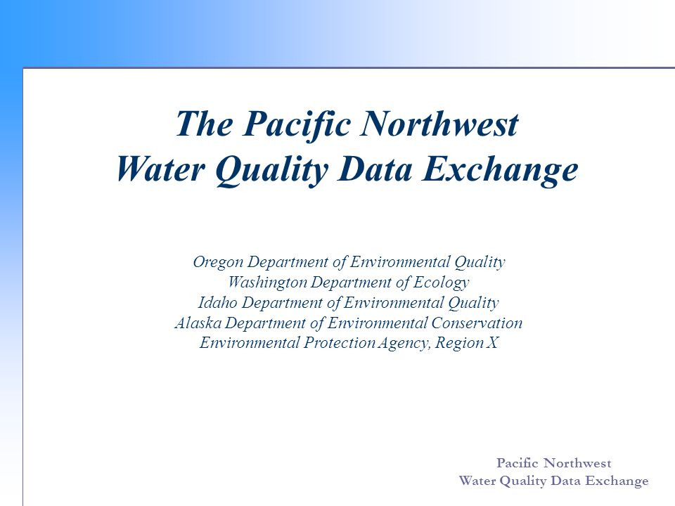 Pacific Northwest Water Quality Data Exchange Challenge Grant Objectives  Provide access to a comprehensive collection of Water Quality data for the Pacific Northwest  Apply Network principles  Enable participation from a wide range of data sources  Design data exchange flow to support partner needs and eventual upload to EPA STORET
