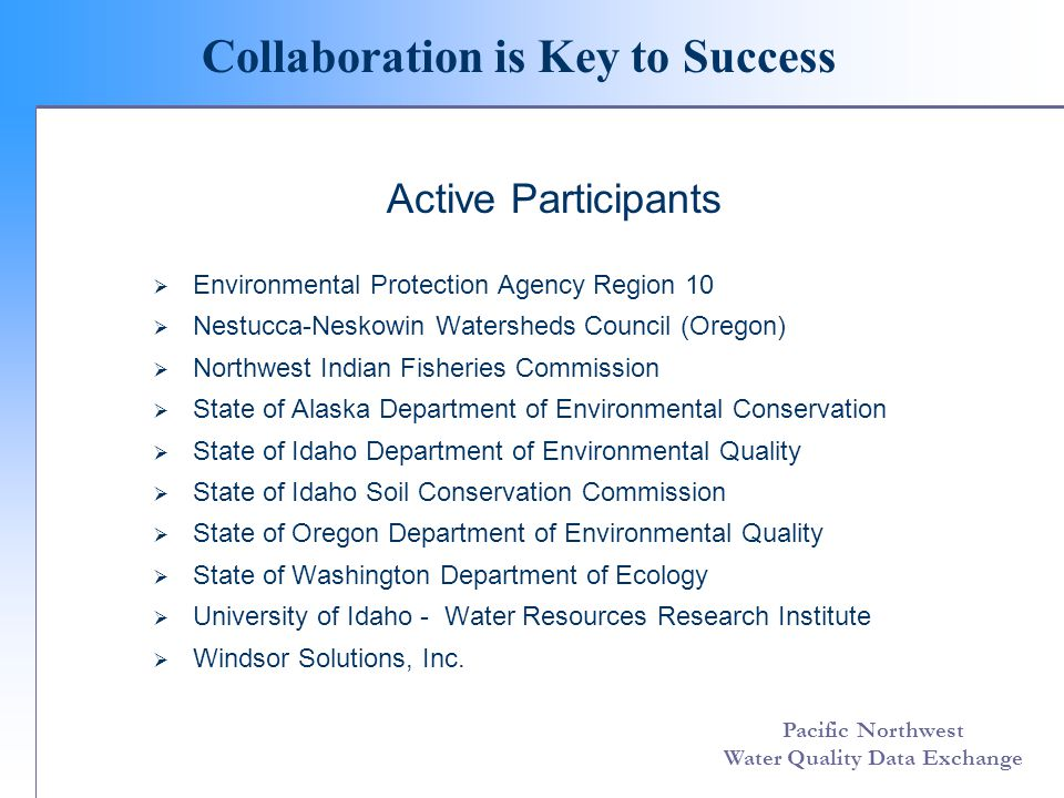 Pacific Northwest Water Quality Data Exchange Collaboration is Key to Success Affiliates  Coeur d'Alene Tribe  Confederated Tribes of the Siletz Indians  Idaho National Engineering and Environmental Laboratories  King County (Washington) Department of Natural Resources  Long Tom Watershed Council (Oregon)  National Park Service  Nez Perce Tribe  Pacific States Marine Fisheries Commission – StreamNet  Rogue Valley Council of Governments (Oregon)  South Coast Watersheds Council (Oregon)  State of Oregon Watershed Enhancement Board  Surfrider Foundation  Tanana Chiefs Council