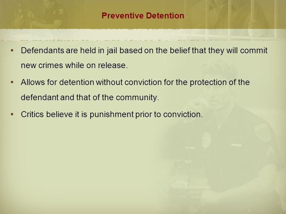 Preventive Detention (cont.)  Some state jurisdictions have incorporated element of preventive detention into bail systems  Exclusion of certain crimes from bail eligibility  Definition of bail to include appearance in court and community safety  Limitations on right to bail for those previously convicted