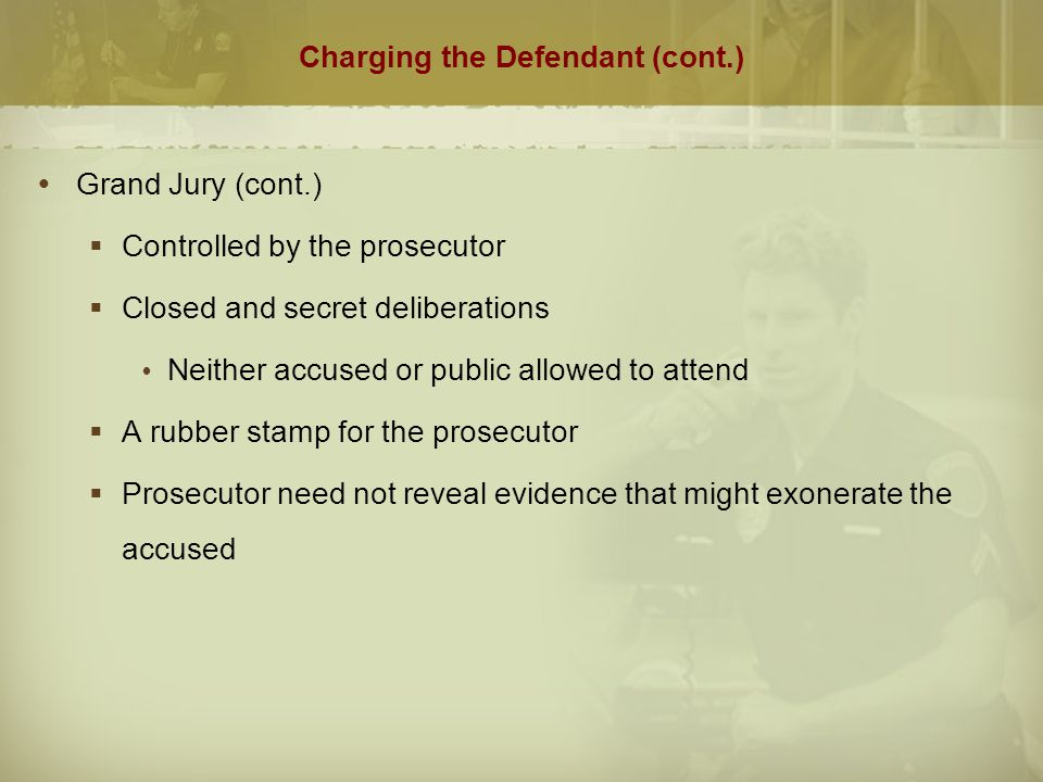 Charging the Defendant (cont.)  Preliminary Hearing  Used in about half the states as an alternative to the grand jury to determine probable cause  Open hearing conducted before a judge  Rules of evidence apply  Judge makes decision on whether to bind over for trial  Defendant may waive the hearing