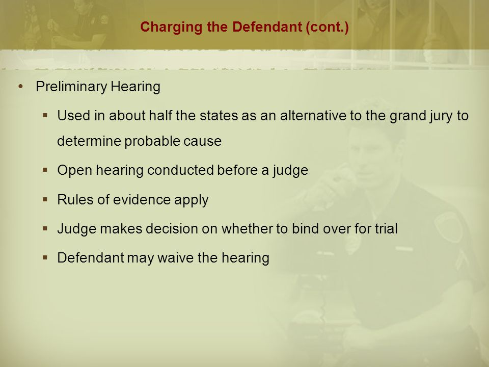 Charging the Defendant (cont.)  Arraignment  Occurs after the indictment or preliminary hearing  Filed in the court with jurisdiction to try the facts of the case  Defendant informed of charges and has counsel appointed if necessary  Defendant enters a plea  Guilty plea results in date being set for sentencing  If pleading not guilty a date is set for trial