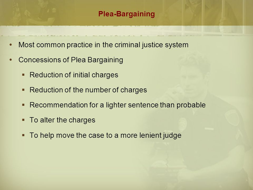 Plea-Bargaining (cont.)  Benefits  Costs of prosecution reduced  Efficiency of courts improved  Defendant avoids lengthy pretrial incarceration and may receive a reduced sentence  Resources devoted to cases that need greater attention  Prosecution devotes more time to serious cases