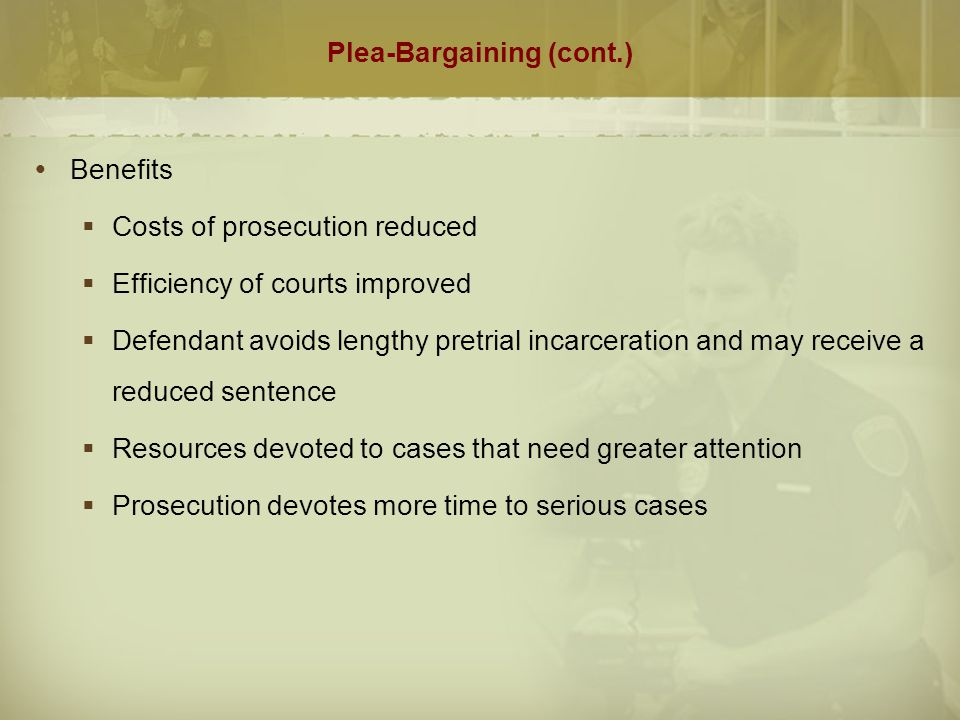 Plea-Bargaining (cont.)  Opposition  Encourages defendants to waive their constitutional right to a trial  Dangerous offenders may receive lenient sentences  Innocent people may plead guilty if they believe the sentence is biased and they have little chance of acquittal or to avoid the possibility of harsh punishments  Prosecutors may induce or compel defendants to plead guilty  A guilty plea culture develops among defense attorneys.