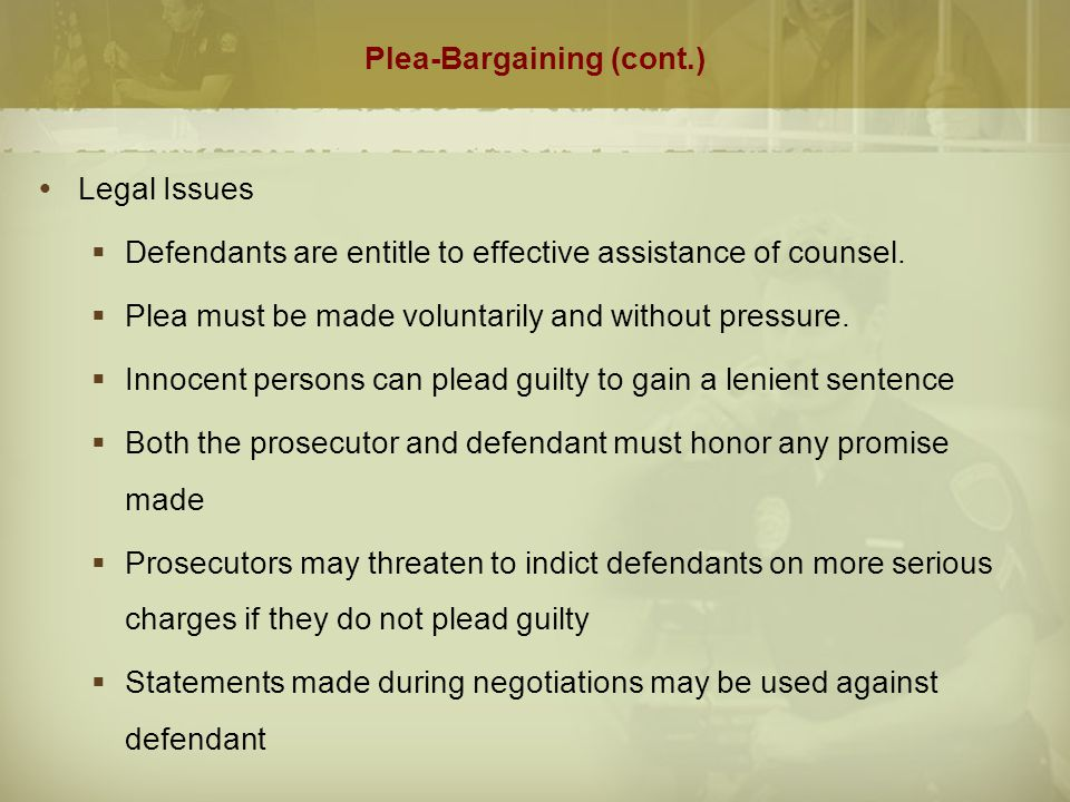 Plea-Bargaining (cont.)  Factors Affecting the Prosecutor's Decision  Nature of the offense  Defendant's prior record and age  The type, strength and admissibility of evidence in the case  Attitude of the victim  Intangible factors