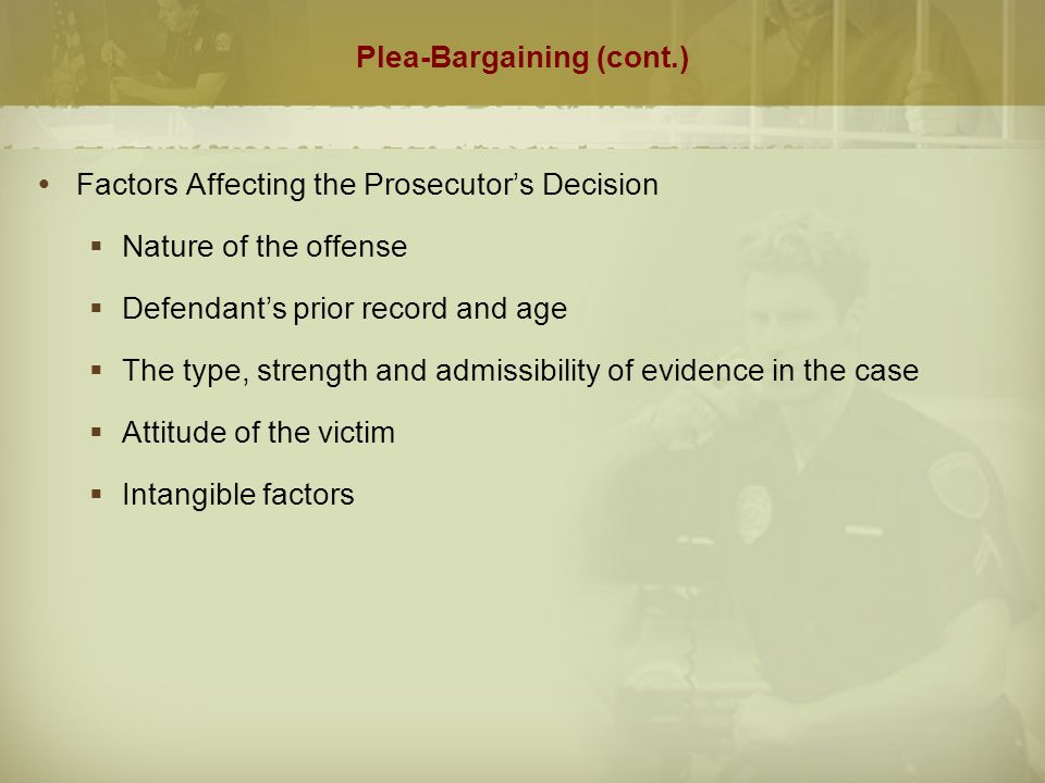 Plea-Bargaining (cont.)  Defense Attorney's Role  Advisory role  Ensure the defendant understands the nature of the plea bargaining process and the guilty plea  Make sure defendant understands the alternatives available to them  Must communicate all plea-bargain offers to client