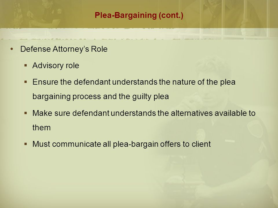 Plea Bargaining (cont.)  Judicial participation in plea negotiations  Creates impression on defendant that he/she could not receive a fair trial  Lessens the ability of the judge to make an objective determination of the voluntariness of the plea  Is inconsistent with the theory behind the use of presentence investigation reports  May induce an innocent defendant to plead guilty because he is afraid to reject the disposition desired by the judge